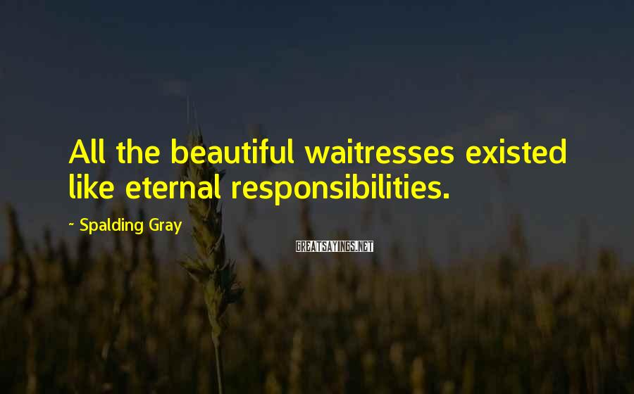 Spalding Gray Sayings: All the beautiful waitresses existed like eternal responsibilities.