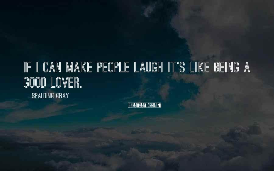 Spalding Gray Sayings: If I can make people laugh it's like being a good lover.