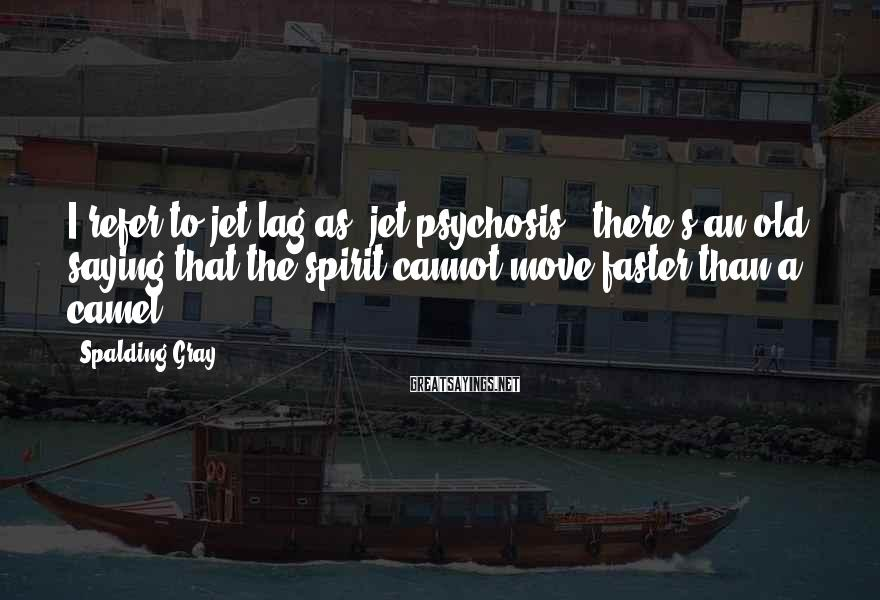 Spalding Gray Sayings: I refer to jet lag as 'jet-psychosis - there's an old saying that the spirit