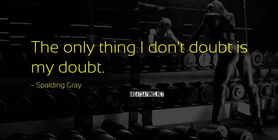 Spalding Gray Sayings: The only thing I don't doubt is my doubt.