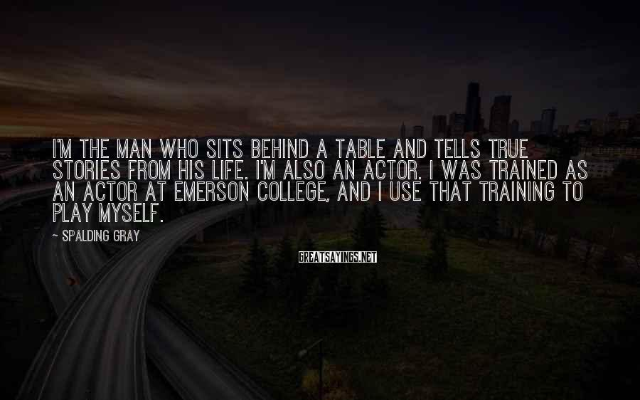 Spalding Gray Sayings: I'm the man who sits behind a table and tells true stories from his life.
