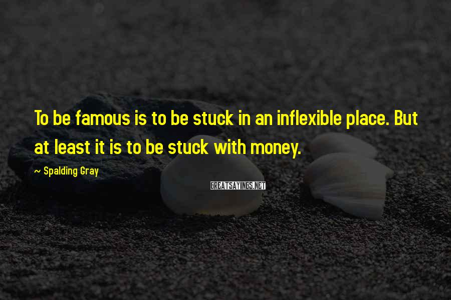 Spalding Gray Sayings: To be famous is to be stuck in an inflexible place. But at least it