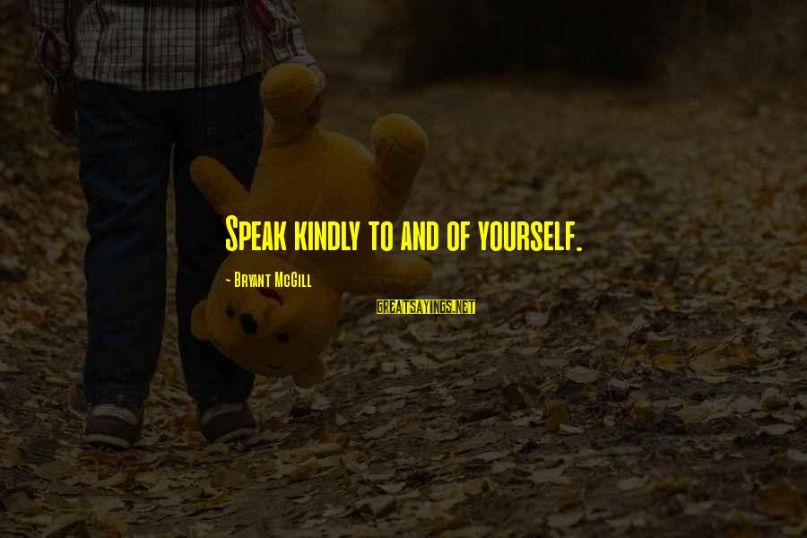 Speak Kindly Sayings By Bryant McGill: Speak kindly to and of yourself.
