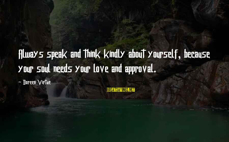 Speak Kindly Sayings By Doreen Virtue: Always speak and think kindly about yourself, because your soul needs your love and approval.