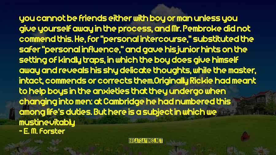 Speak Kindly Sayings By E. M. Forster: you cannot be friends either with boy or man unless you give yourself away in