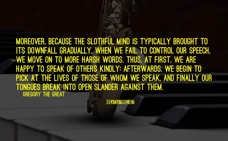 Speak Kindly Sayings By Gregory The Great: Moreover, because the slothful mind is typically brought to its downfall gradually, when we fail