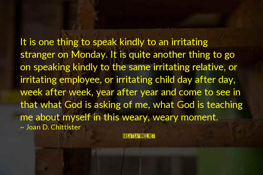 Speak Kindly Sayings By Joan D. Chittister: It is one thing to speak kindly to an irritating stranger on Monday. It is