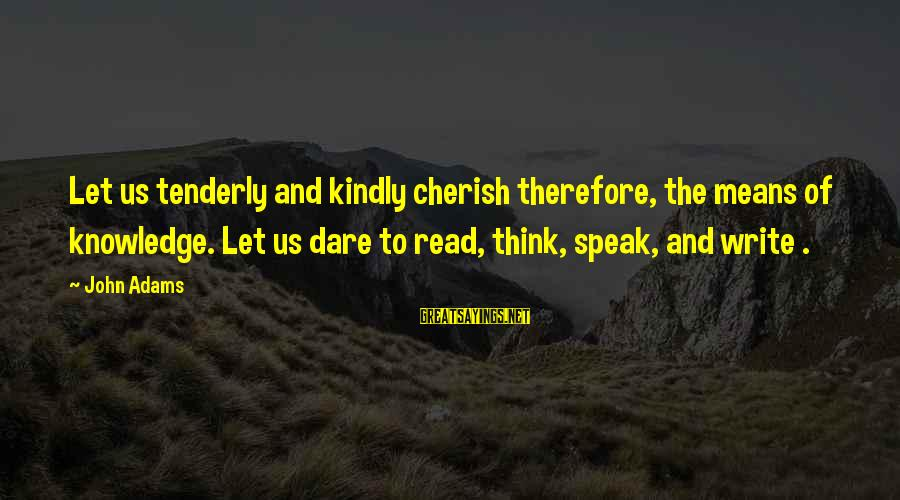 Speak Kindly Sayings By John Adams: Let us tenderly and kindly cherish therefore, the means of knowledge. Let us dare to