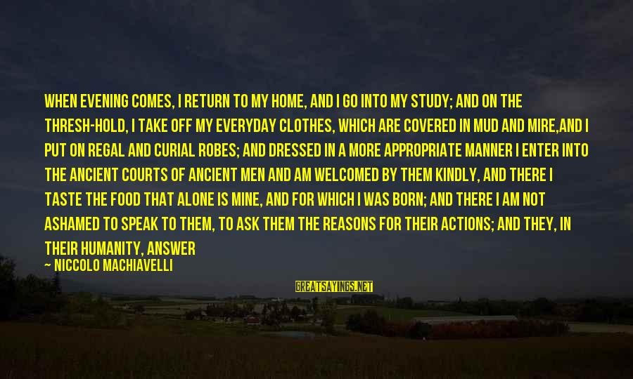 Speak Kindly Sayings By Niccolo Machiavelli: When evening comes, I return to my home, and I go into my study; and
