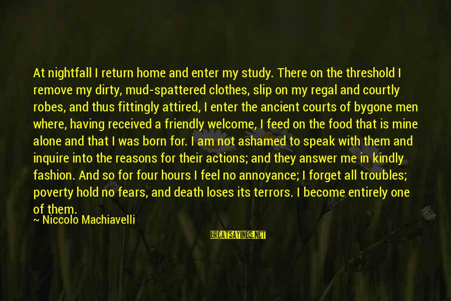 Speak Kindly Sayings By Niccolo Machiavelli: At nightfall I return home and enter my study. There on the threshold I remove