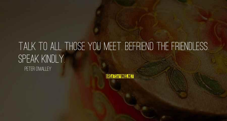 Speak Kindly Sayings By Peter O'Malley: TALK TO ALL THOSE YOU MEET. BEFRIEND THE FRIENDLESS. SPEAK KINDLY.