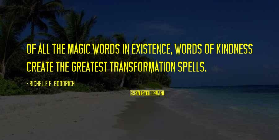 Speak Kindly Sayings By Richelle E. Goodrich: Of all the magic words in existence, words of kindness create the greatest transformation spells.