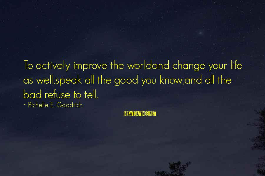 Speak Kindly Sayings By Richelle E. Goodrich: To actively improve the worldand change your life as well,speak all the good you know,and