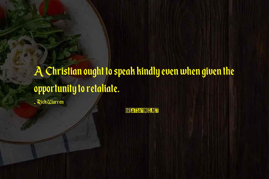 Speak Kindly Sayings By Rick Warren: A Christian ought to speak kindly even when given the opportunity to retaliate.