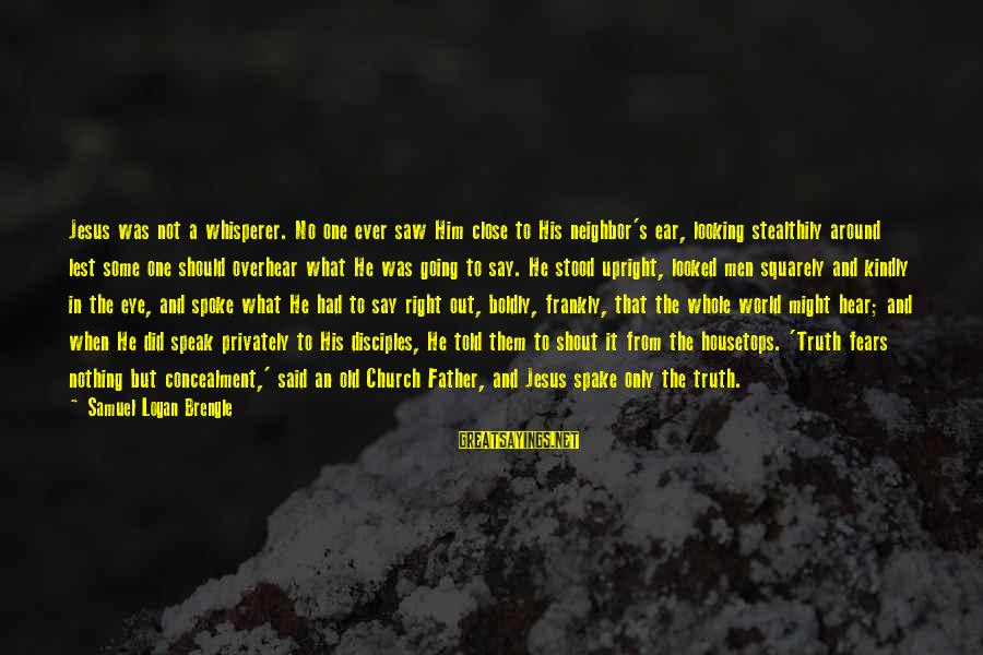 Speak Kindly Sayings By Samuel Logan Brengle: Jesus was not a whisperer. No one ever saw Him close to His neighbor's ear,