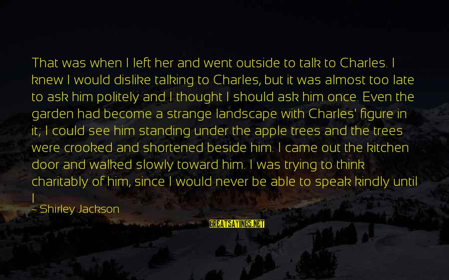Speak Kindly Sayings By Shirley Jackson: That was when I left her and went outside to talk to Charles. I knew