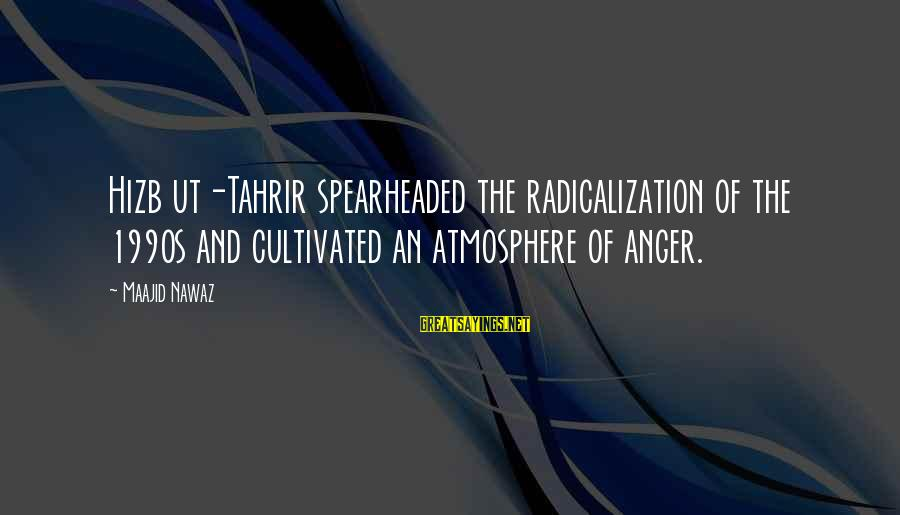 Spearheaded Sayings By Maajid Nawaz: Hizb ut-Tahrir spearheaded the radicalization of the 1990s and cultivated an atmosphere of anger.