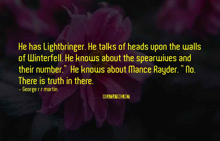 Spearwives Sayings By George R R Martin: He has Lightbringer. He talks of heads upon the walls of Winterfell. He knows about
