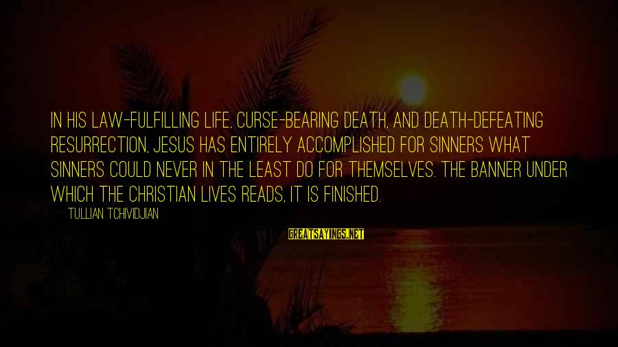 Spearwives Sayings By Tullian Tchividjian: In his law-fulfilling life, curse-bearing death, and death-defeating resurrection, Jesus has entirely accomplished for sinners