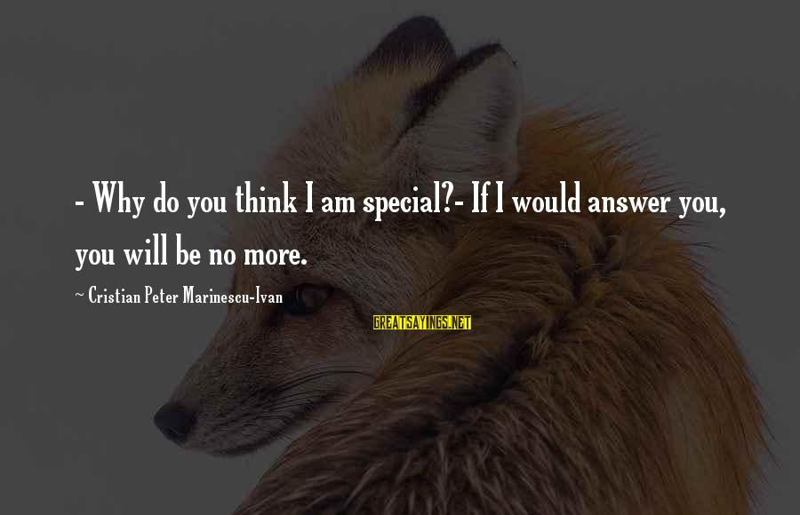 Special I Love You Sayings By Cristian Peter Marinescu-Ivan: - Why do you think I am special?- If I would answer you, you will