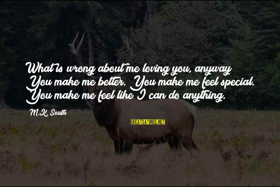 Special I Love You Sayings By M.K. South: What is wrong about me loving you, anyway? You make me better. You make me