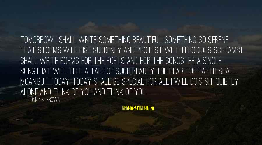 Special I Love You Sayings By Tonny K. Brown: Tomorrow I shall write something beautiful, something so serene that storms will rise suddenly and