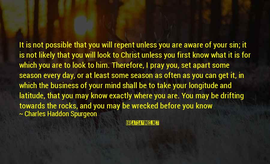 Speed Of Business Sayings By Charles Haddon Spurgeon: It is not possible that you will repent unless you are aware of your sin;