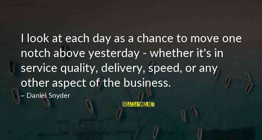 Speed Of Business Sayings By Daniel Snyder: I look at each day as a chance to move one notch above yesterday -