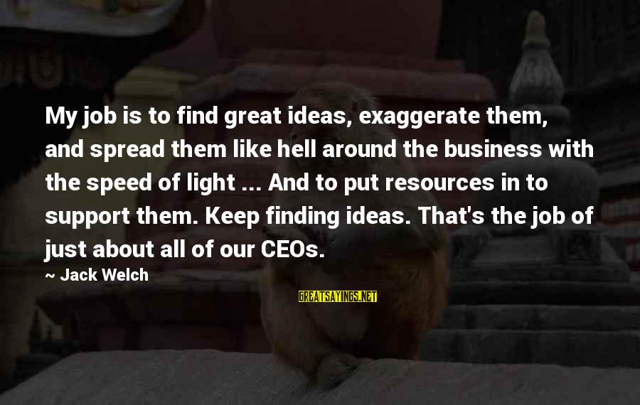 Speed Of Business Sayings By Jack Welch: My job is to find great ideas, exaggerate them, and spread them like hell around