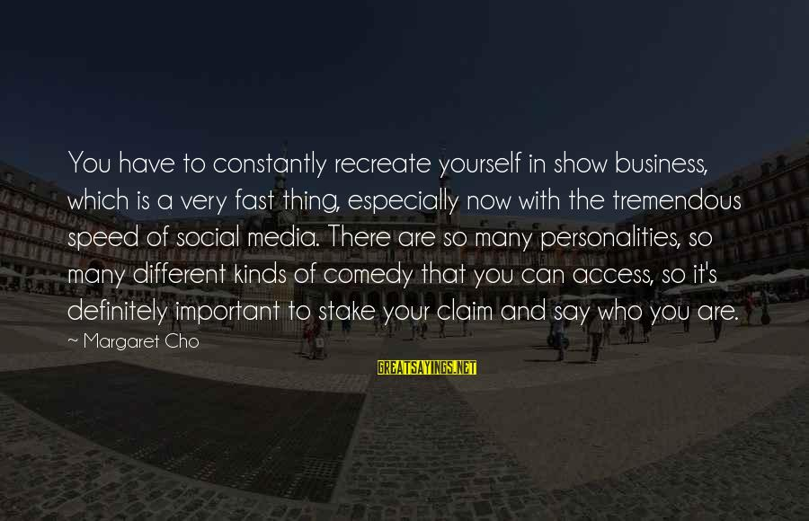 Speed Of Business Sayings By Margaret Cho: You have to constantly recreate yourself in show business, which is a very fast thing,