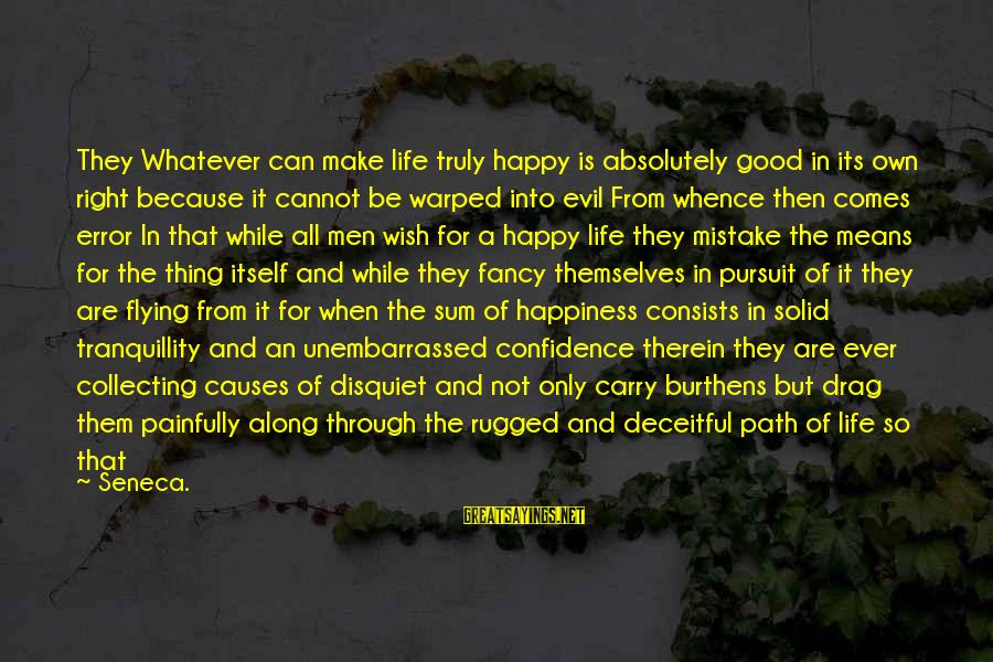 Speed Of Business Sayings By Seneca.: They Whatever can make life truly happy is absolutely good in its own right because