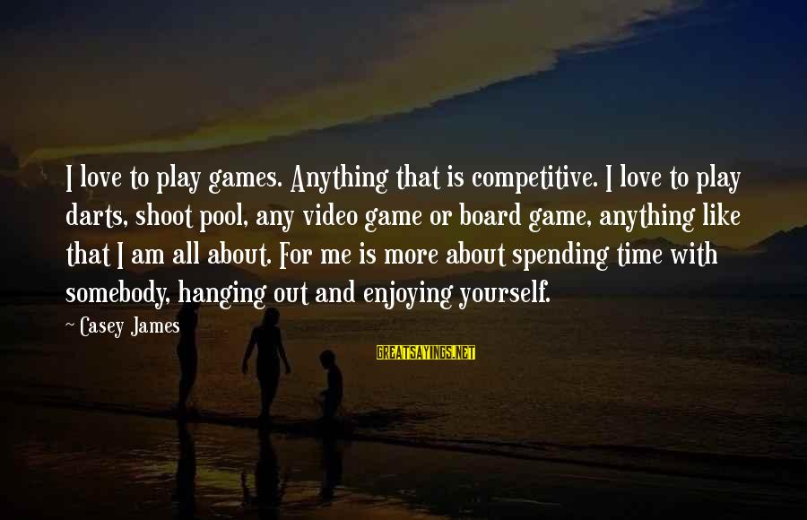 Spending Time By Yourself Sayings By Casey James: I love to play games. Anything that is competitive. I love to play darts, shoot