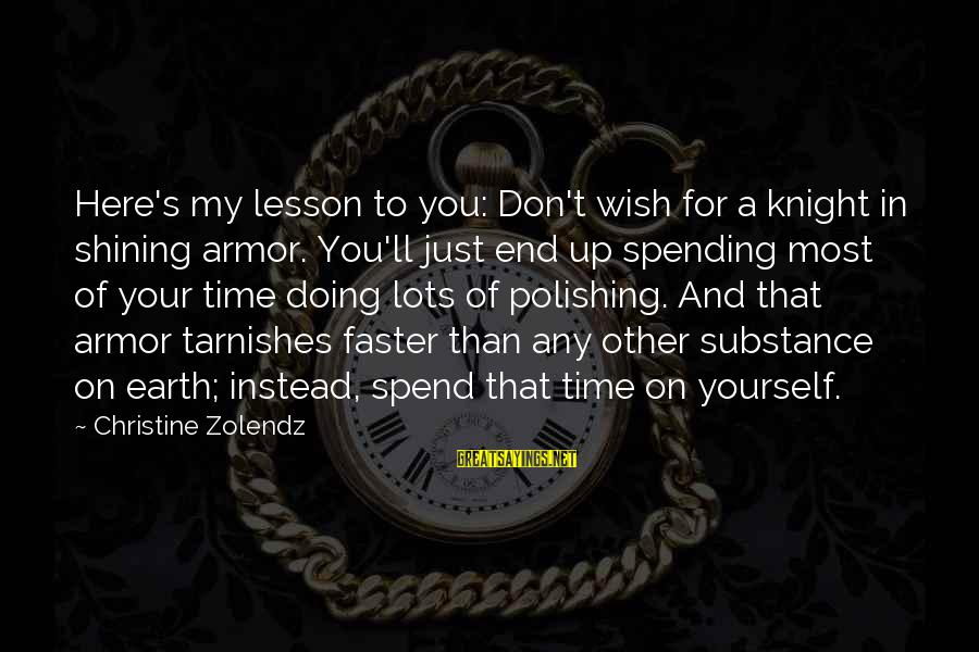 Spending Time By Yourself Sayings By Christine Zolendz: Here's my lesson to you: Don't wish for a knight in shining armor. You'll just