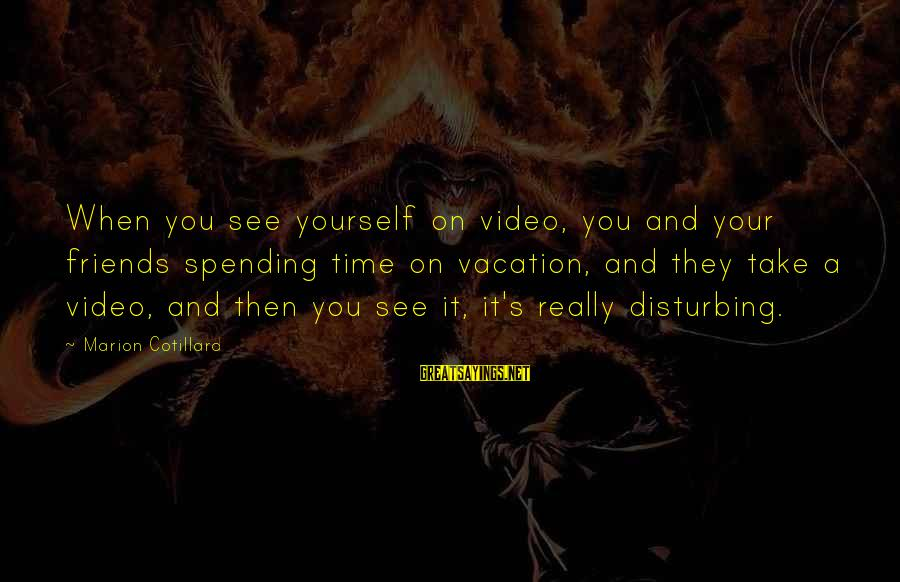 Spending Time By Yourself Sayings By Marion Cotillard: When you see yourself on video, you and your friends spending time on vacation, and