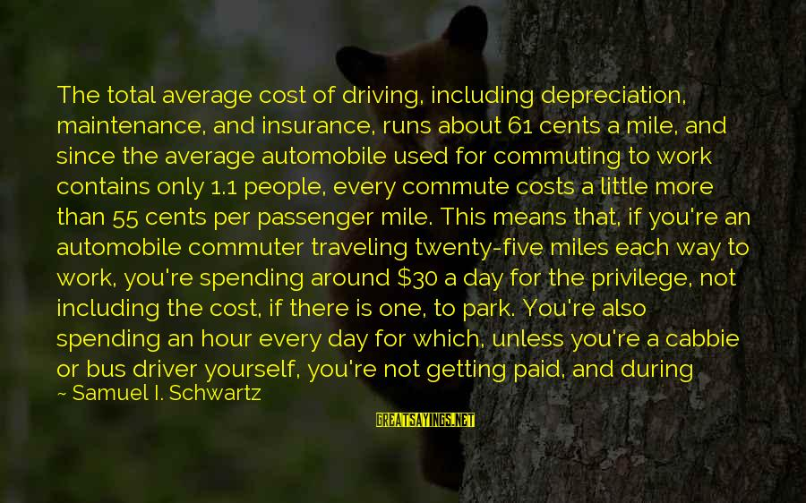 Spending Time By Yourself Sayings By Samuel I. Schwartz: The total average cost of driving, including depreciation, maintenance, and insurance, runs about 61 cents
