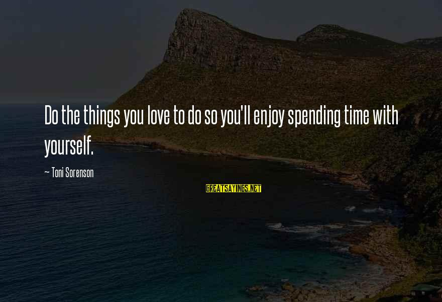 Spending Time By Yourself Sayings By Toni Sorenson: Do the things you love to do so you'll enjoy spending time with yourself.