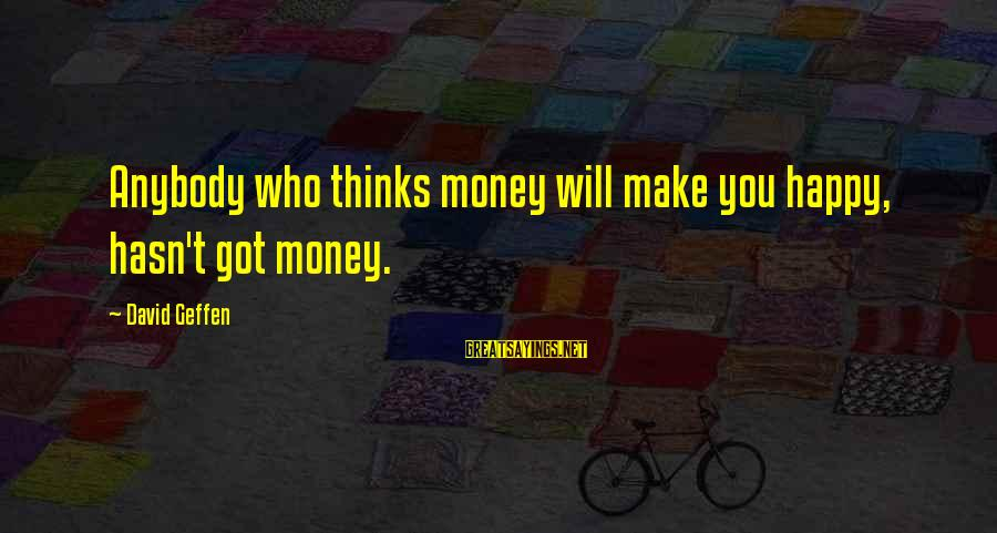 Spending Time With Close Friends Sayings By David Geffen: Anybody who thinks money will make you happy, hasn't got money.