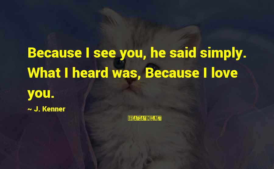 Spending Time With Close Friends Sayings By J. Kenner: Because I see you, he said simply. What I heard was, Because I love you.