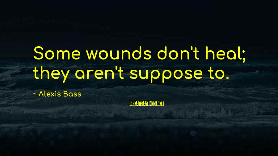 Sperm Donor Dad Sayings By Alexis Bass: Some wounds don't heal; they aren't suppose to.