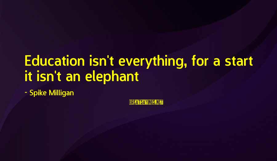 Spike Milligan Education Sayings By Spike Milligan: Education isn't everything, for a start it isn't an elephant