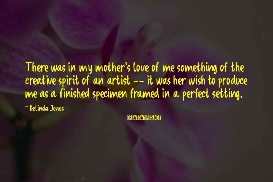 Spirit Love Sayings By Belinda Jones: There was in my mother's love of me something of the creative spirit of an