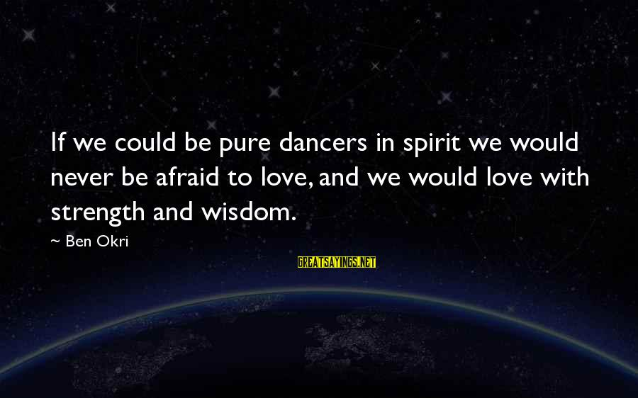 Spirit Love Sayings By Ben Okri: If we could be pure dancers in spirit we would never be afraid to love,