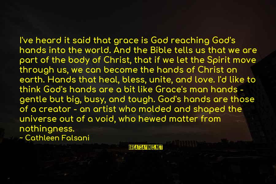 Spirit Love Sayings By Cathleen Falsani: I've heard it said that grace is God reaching God's hands into the world. And