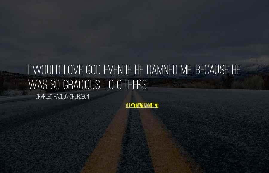 Spirit Love Sayings By Charles Haddon Spurgeon: I would love God even if he damned me, because he was so gracious to