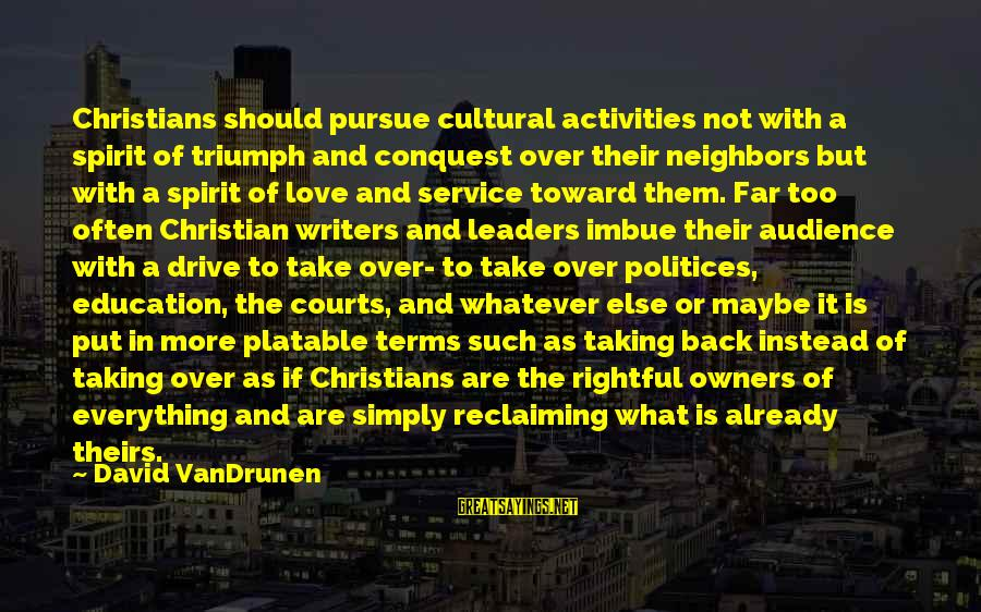 Spirit Love Sayings By David VanDrunen: Christians should pursue cultural activities not with a spirit of triumph and conquest over their