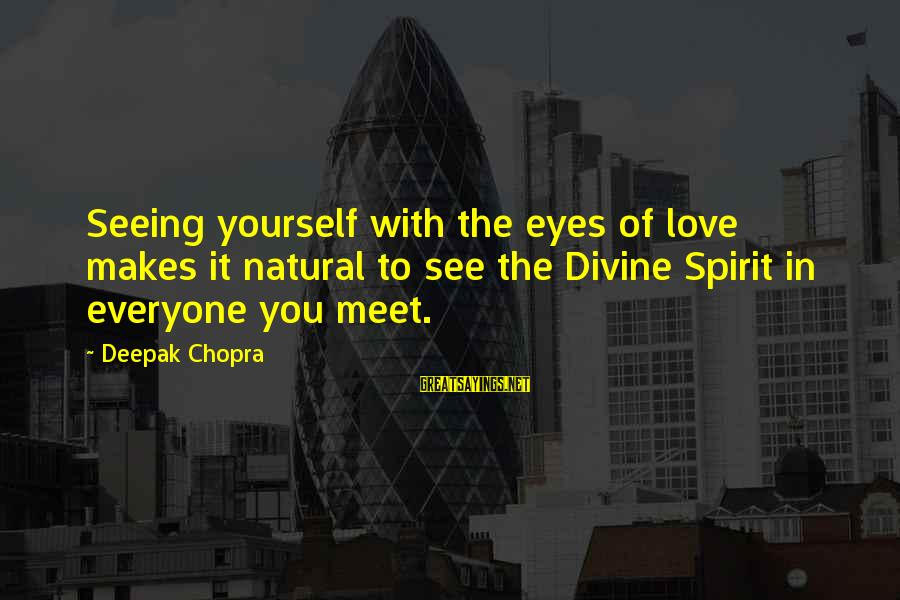 Spirit Love Sayings By Deepak Chopra: Seeing yourself with the eyes of love makes it natural to see the Divine Spirit