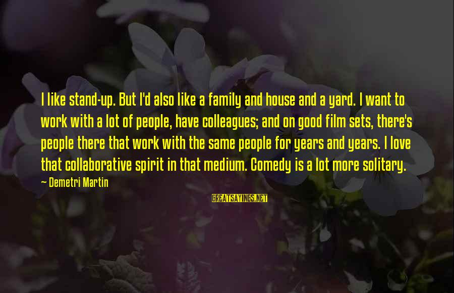 Spirit Love Sayings By Demetri Martin: I like stand-up. But I'd also like a family and house and a yard. I