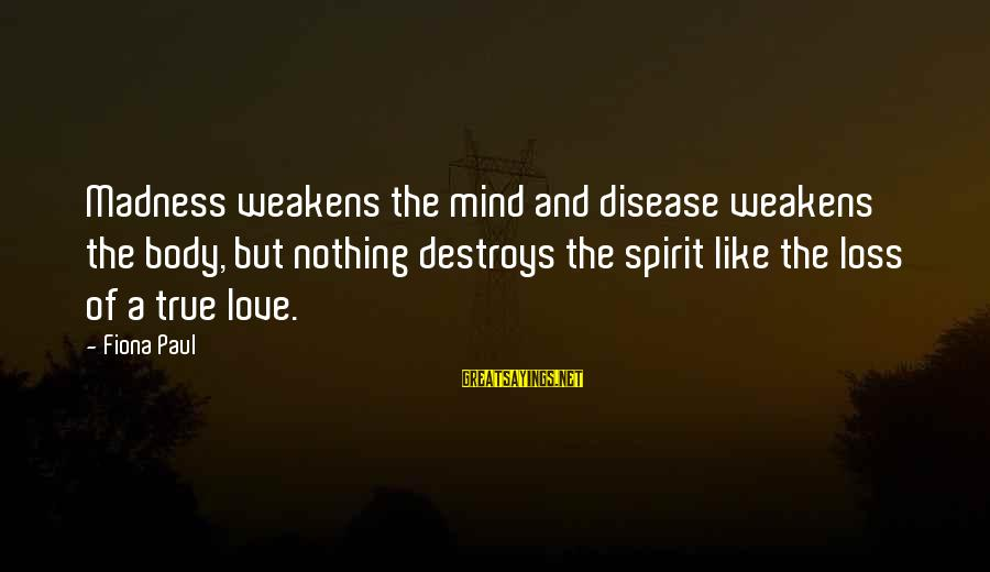 Spirit Love Sayings By Fiona Paul: Madness weakens the mind and disease weakens the body, but nothing destroys the spirit like