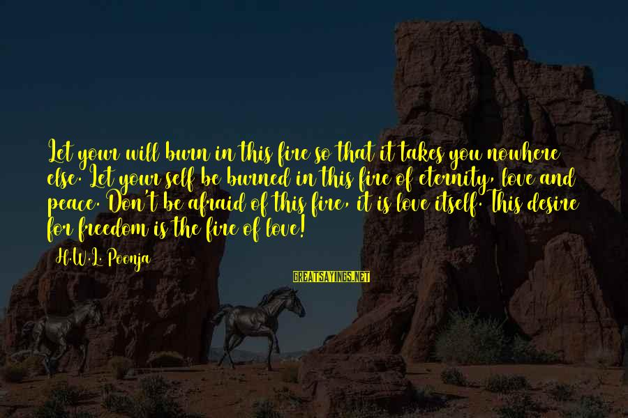 Spirit Love Sayings By H.W.L. Poonja: Let your will burn in this fire so that it takes you nowhere else. Let