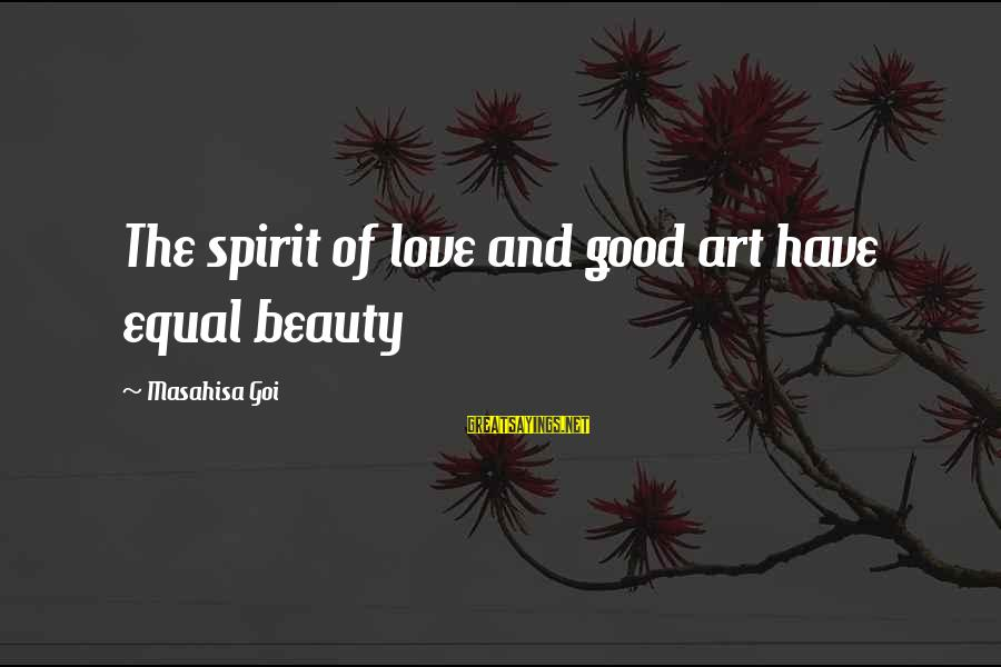 Spirit Love Sayings By Masahisa Goi: The spirit of love and good art have equal beauty